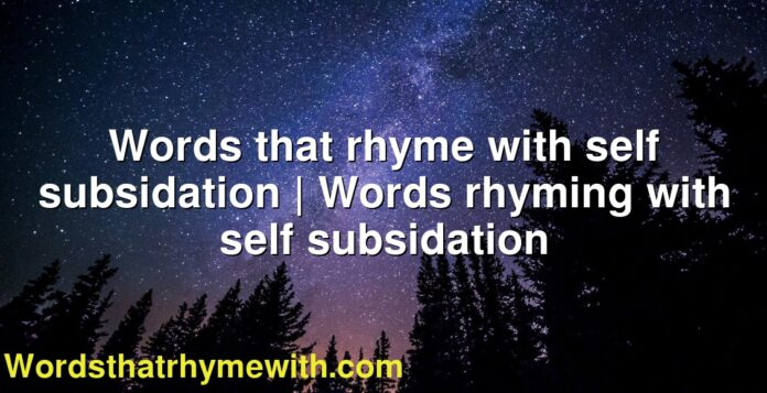 Words that rhyme with self subsidation | Words rhyming with self subsidation