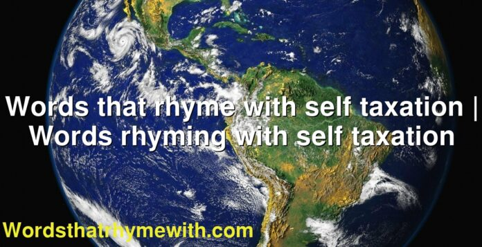 Words that rhyme with self taxation | Words rhyming with self taxation