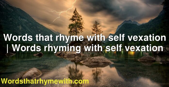 Words that rhyme with self vexation | Words rhyming with self vexation