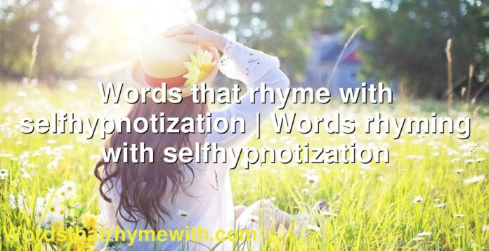 Words that rhyme with selfhypnotization   Words rhyming with selfhypnotization