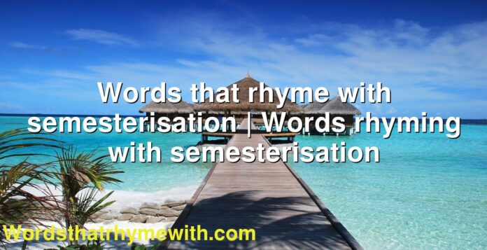 Words that rhyme with semesterisation | Words rhyming with semesterisation