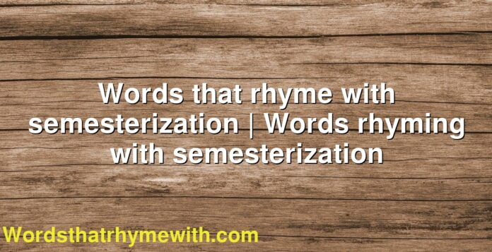 Words that rhyme with semesterization | Words rhyming with semesterization