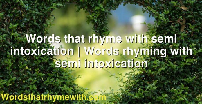 Words that rhyme with semi intoxication | Words rhyming with semi intoxication