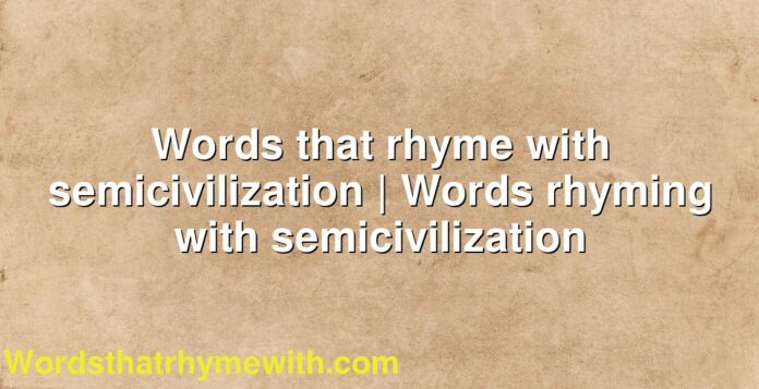 Words that rhyme with semicivilization | Words rhyming with semicivilization