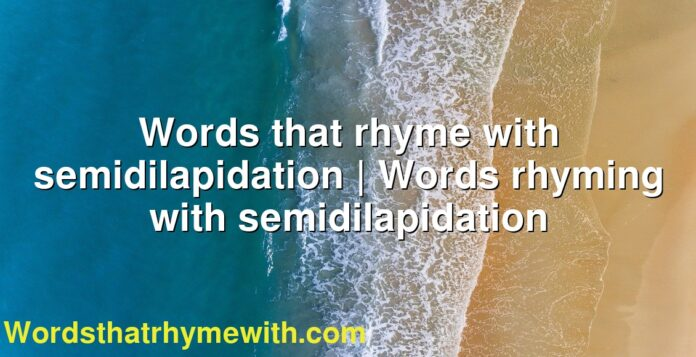 Words that rhyme with semidilapidation   Words rhyming with semidilapidation