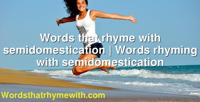 Words that rhyme with semidomestication | Words rhyming with semidomestication