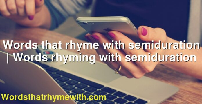 Words that rhyme with semiduration | Words rhyming with semiduration