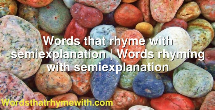 Words that rhyme with semiexplanation | Words rhyming with semiexplanation