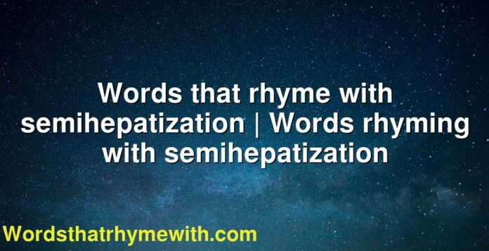 Words that rhyme with semihepatization | Words rhyming with semihepatization