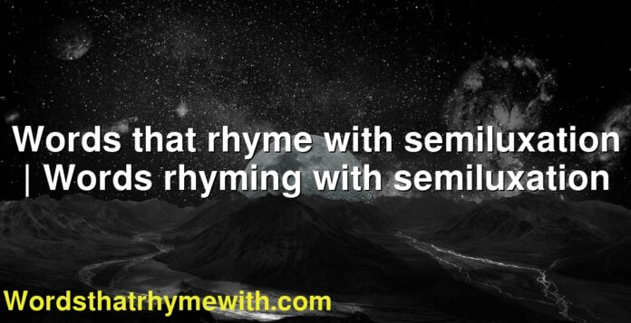 Words that rhyme with semiluxation | Words rhyming with semiluxation