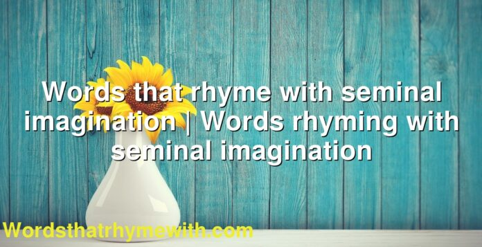 Words that rhyme with seminal imagination | Words rhyming with seminal imagination