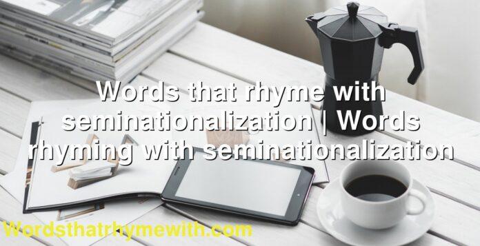 Words that rhyme with seminationalization | Words rhyming with seminationalization