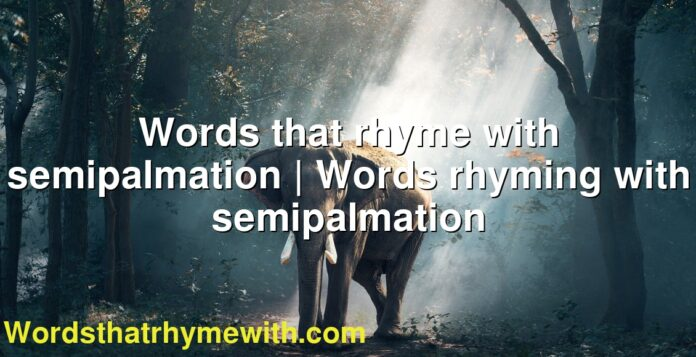 Words that rhyme with semipalmation | Words rhyming with semipalmation