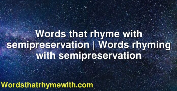 Words that rhyme with semipreservation | Words rhyming with semipreservation
