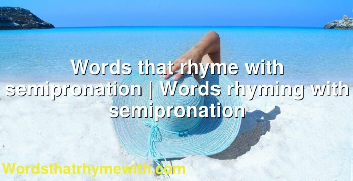 Words that rhyme with semipronation | Words rhyming with semipronation