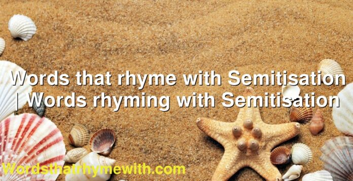 Words that rhyme with Semitisation   Words rhyming with Semitisation
