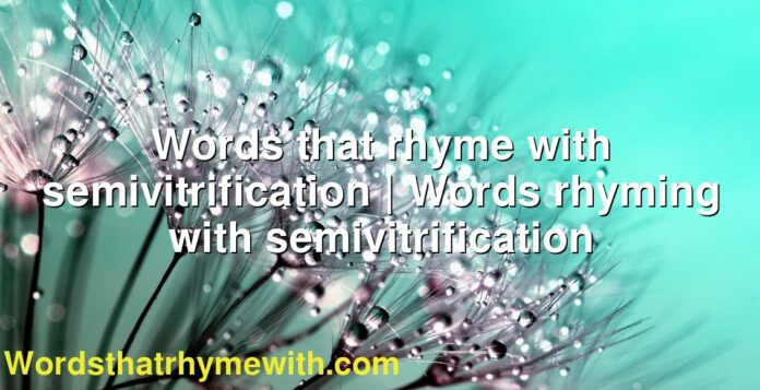 Words that rhyme with semivitrification | Words rhyming with semivitrification