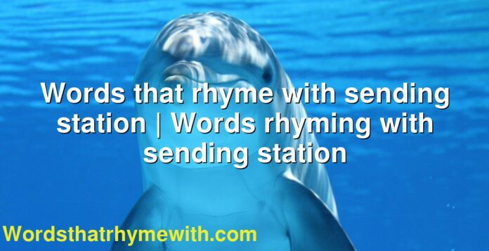 Words that rhyme with sending station | Words rhyming with sending station