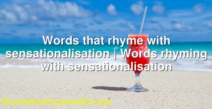 Words that rhyme with sensationalisation | Words rhyming with sensationalisation