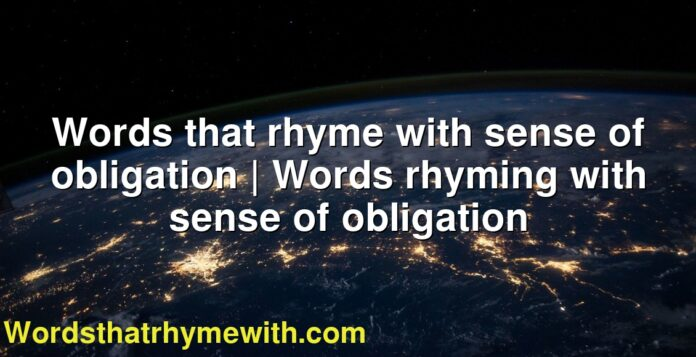 Words that rhyme with sense of obligation   Words rhyming with sense of obligation