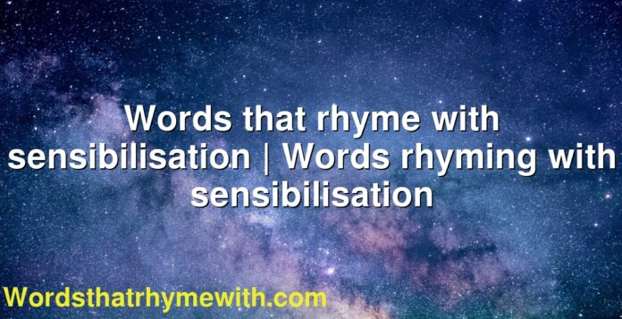 Words that rhyme with sensibilisation | Words rhyming with sensibilisation