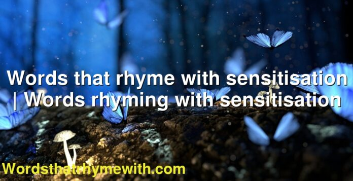 Words that rhyme with sensitisation | Words rhyming with sensitisation