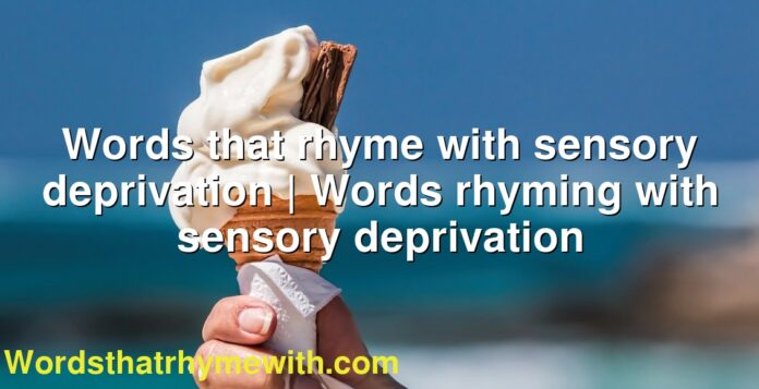 Words that rhyme with sensory deprivation | Words rhyming with sensory deprivation