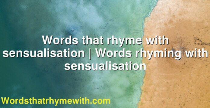 Words that rhyme with sensualisation | Words rhyming with sensualisation