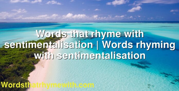 Words that rhyme with sentimentalisation | Words rhyming with sentimentalisation