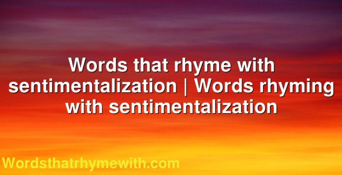 Words that rhyme with sentimentalization | Words rhyming with sentimentalization