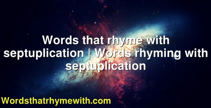 Words that rhyme with septuplication   Words rhyming with septuplication