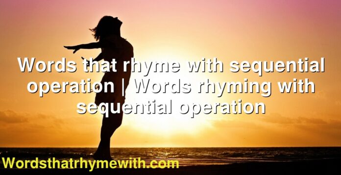 Words that rhyme with sequential operation | Words rhyming with sequential operation