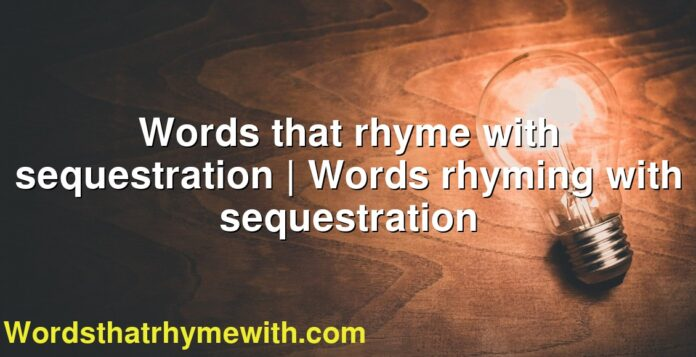 Words that rhyme with sequestration | Words rhyming with sequestration