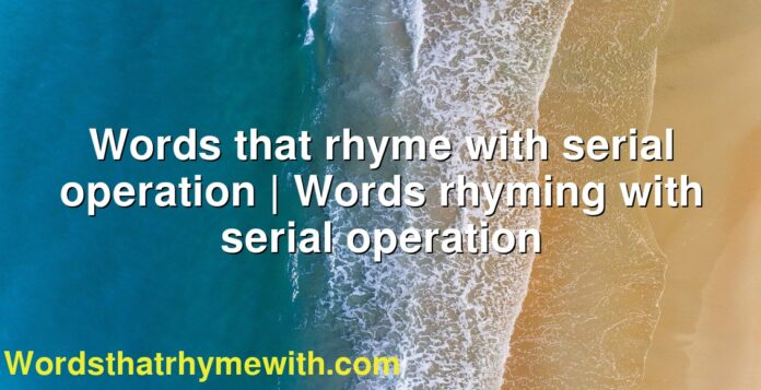 Words that rhyme with serial operation | Words rhyming with serial operation