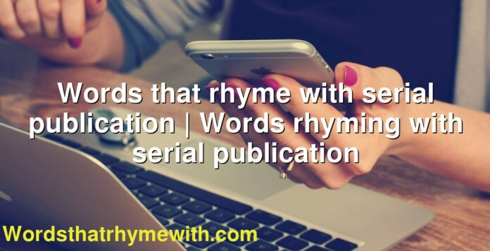 Words that rhyme with serial publication | Words rhyming with serial publication