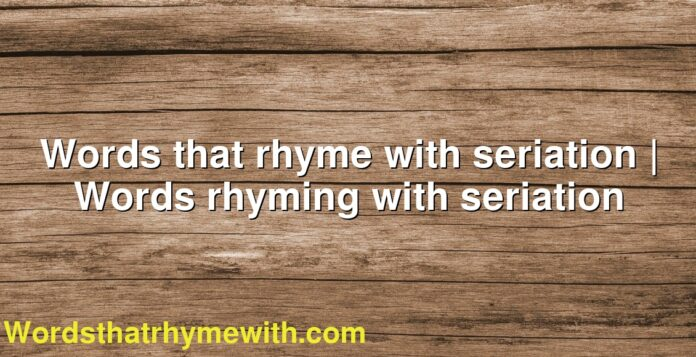 Words that rhyme with seriation | Words rhyming with seriation