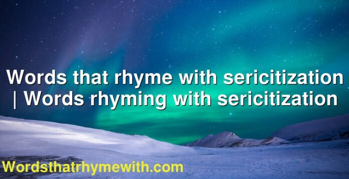 Words that rhyme with sericitization | Words rhyming with sericitization