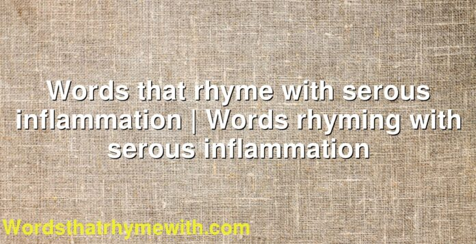 Words that rhyme with serous inflammation | Words rhyming with serous inflammation