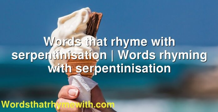 Words that rhyme with serpentinisation | Words rhyming with serpentinisation