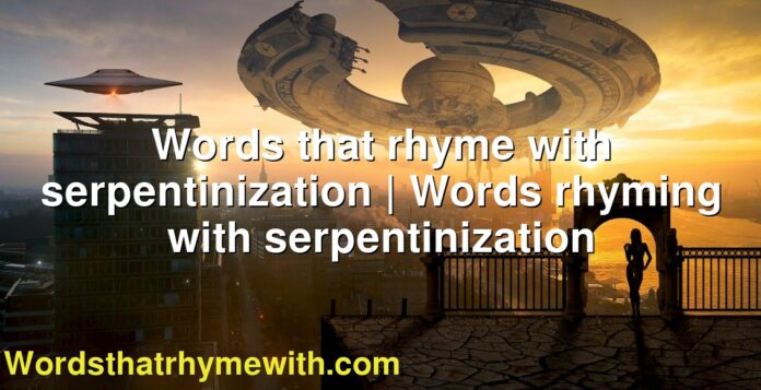 Words that rhyme with serpentinization | Words rhyming with serpentinization