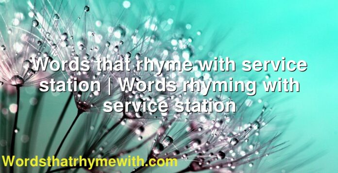 Words that rhyme with service station | Words rhyming with service station