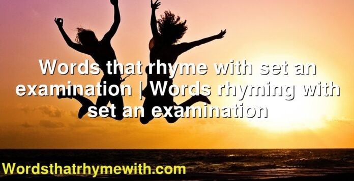 Words that rhyme with set an examination | Words rhyming with set an examination