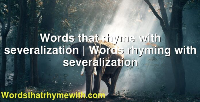 Words that rhyme with severalization | Words rhyming with severalization