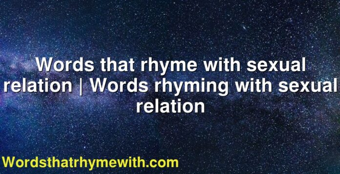 Words that rhyme with sexual relation | Words rhyming with sexual relation