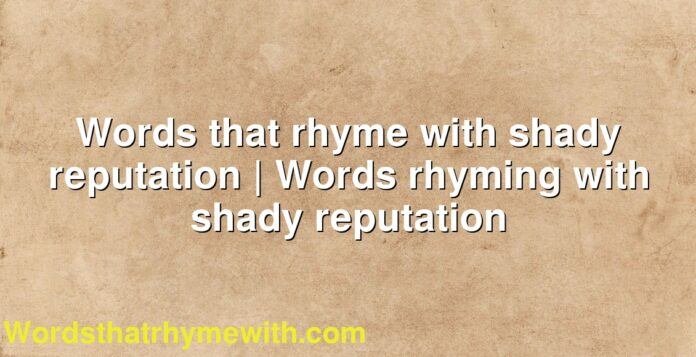Words that rhyme with shady reputation | Words rhyming with shady reputation