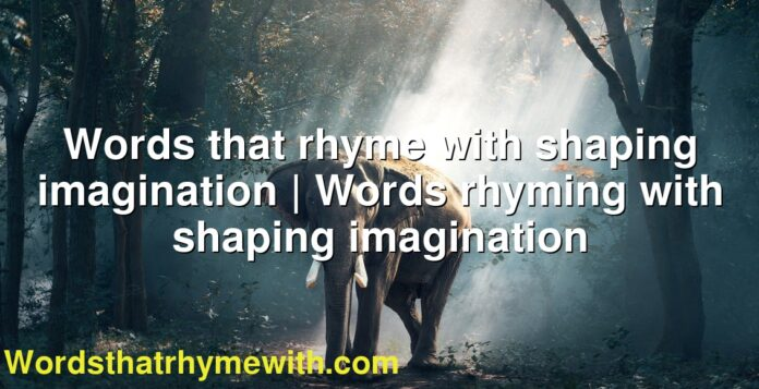 Words that rhyme with shaping imagination | Words rhyming with shaping imagination