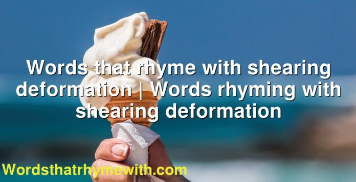 Words that rhyme with shearing deformation | Words rhyming with shearing deformation