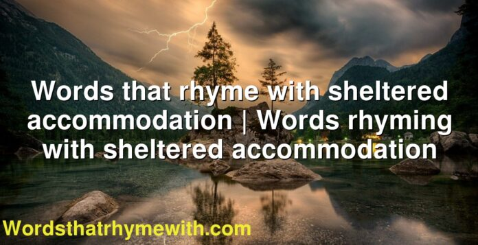 Words that rhyme with sheltered accommodation   Words rhyming with sheltered accommodation