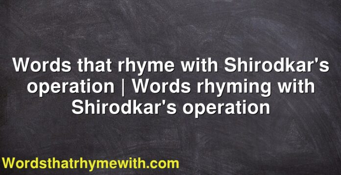 Words that rhyme with Shirodkar's operation | Words rhyming with Shirodkar's operation