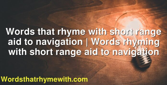 Words that rhyme with short range aid to navigation | Words rhyming with short range aid to navigation
